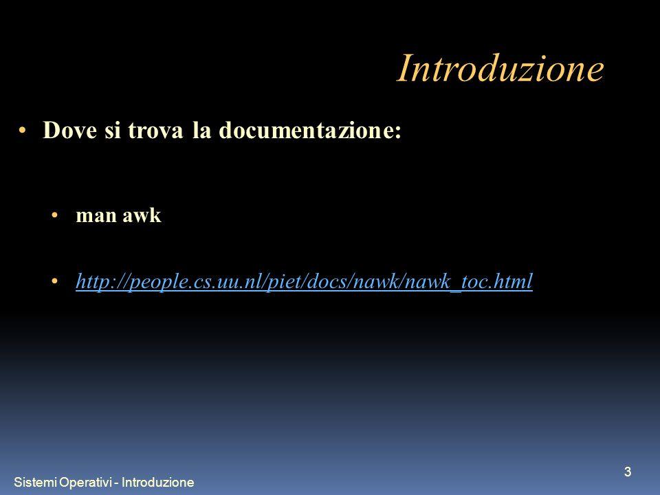 Sistemi Operativi - Introduzione 3 Introduzione Dove si trova la documentazione: man awk http://people.cs.uu.nl/piet/docs/nawk/nawk_toc.html