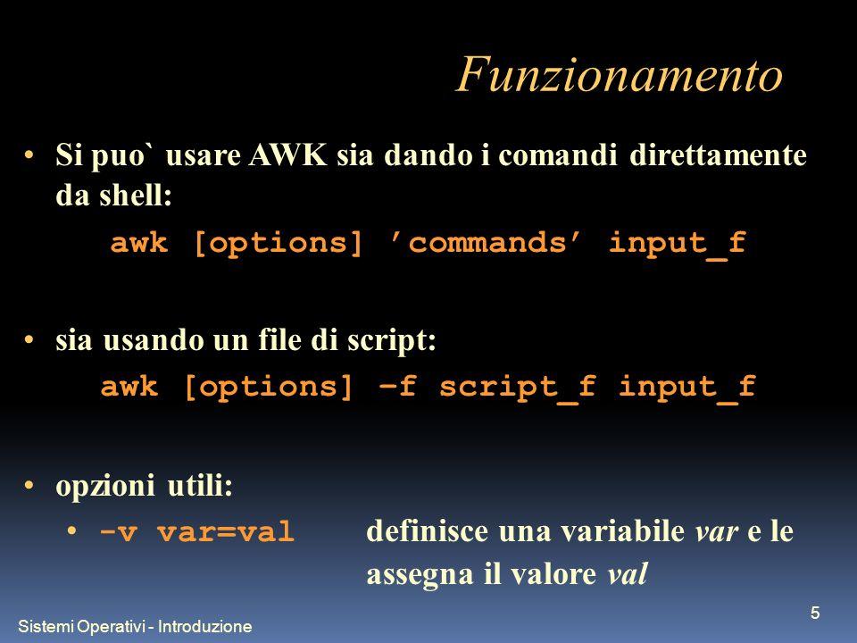 Sistemi Operativi - Introduzione 5 Funzionamento Si puo` usare AWK sia dando i comandi direttamente da shell: awk [options] commands input_f sia usando un file di script: awk [options] –f script_f input_f opzioni utili: -v var=val definisce una variabile var e le assegna il valore val