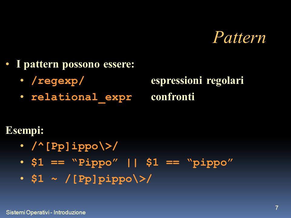 Sistemi Operativi - Introduzione 7 Pattern I pattern possono essere: /regexp/ espressioni regolari relational_expr confronti Esempi: /^[Pp]ippo\>/ $1 == Pippo || $1 == pippo $1 ~ /[Pp]pippo\>/
