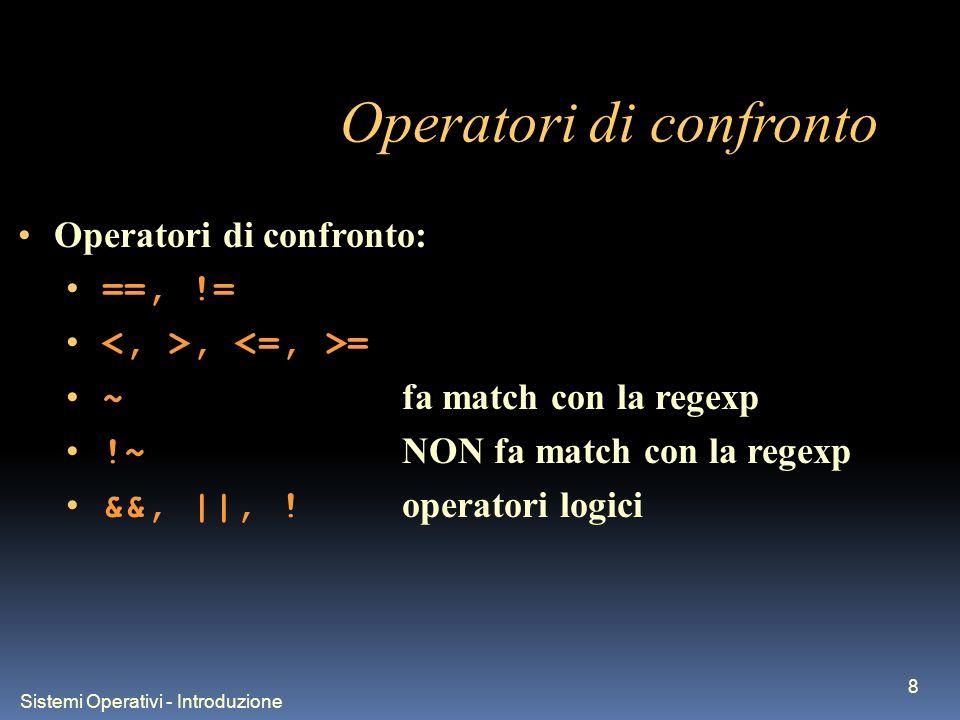 Sistemi Operativi - Introduzione 8 Operatori di confronto Operatori di confronto: ==, !=, = ~ fa match con la regexp !~ NON fa match con la regexp &&, ||, .