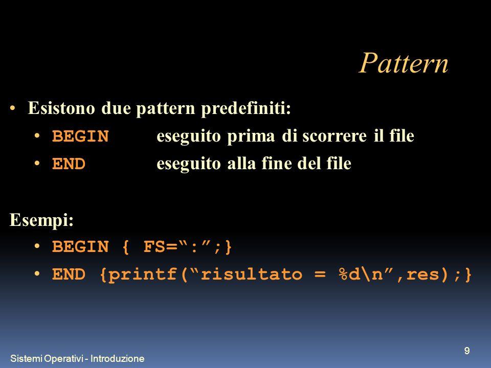 Sistemi Operativi - Introduzione 9 Pattern Esistono due pattern predefiniti: BEGIN eseguito prima di scorrere il file END eseguito alla fine del file Esempi: BEGIN { FS=:;} END {printf(risultato = %d\n,res);}