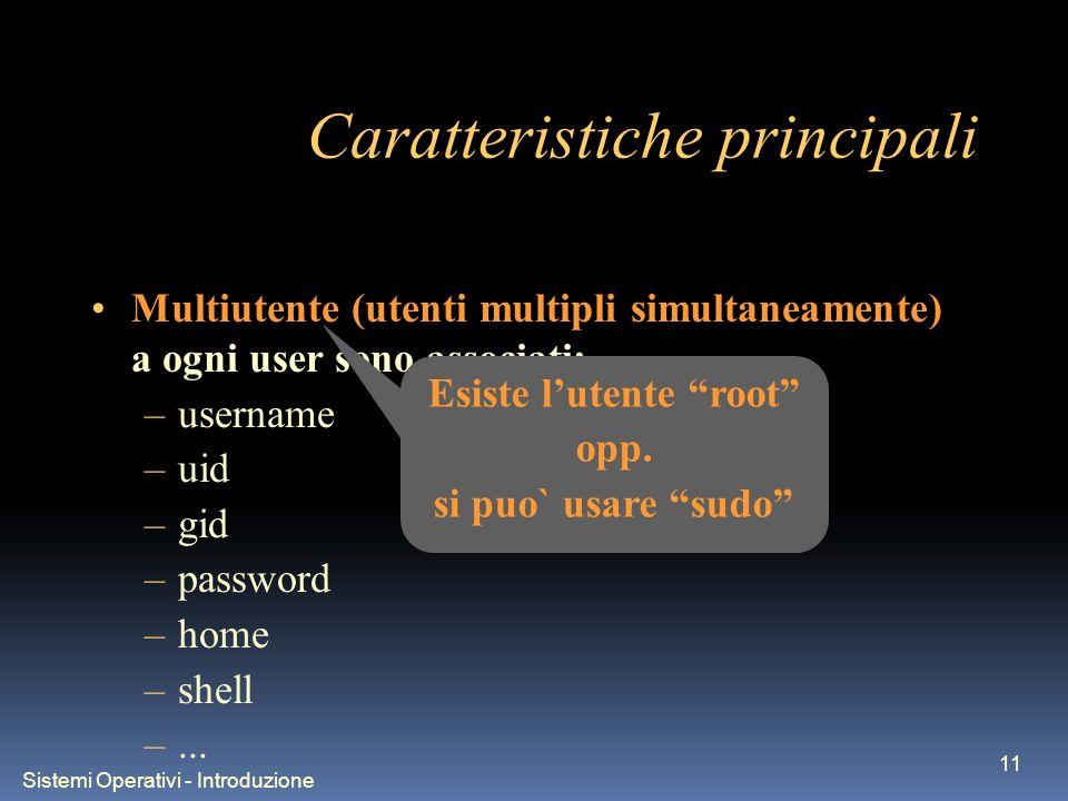 Sistemi Operativi - Introduzione 11 Caratteristiche principali Multiutente (utenti multipli simultaneamente) a ogni user sono associati: –username –uid –gid –password –home –shell –...