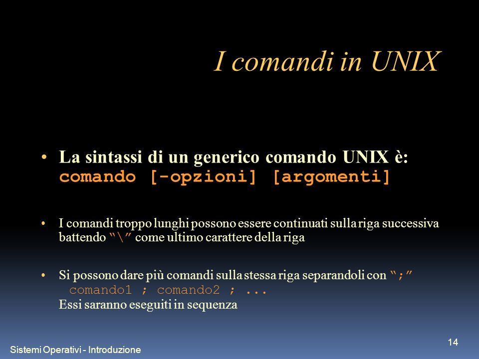 Sistemi Operativi - Introduzione 14 I comandi in UNIX La sintassi di un generico comando UNIX è: comando [-opzioni] [argomenti] I comandi troppo lunghi possono essere continuati sulla riga successiva battendo \ come ultimo carattere della riga Si possono dare più comandi sulla stessa riga separandoli con ; comando1 ; comando2 ;...
