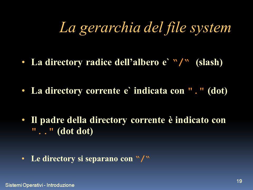 Sistemi Operativi - Introduzione 19 La gerarchia del file system La directory radice dellalbero e` / (slash) La directory corrente e` indicata con . (dot) Il padre della directory corrente è indicato con .. (dot dot) Le directory si separano con /