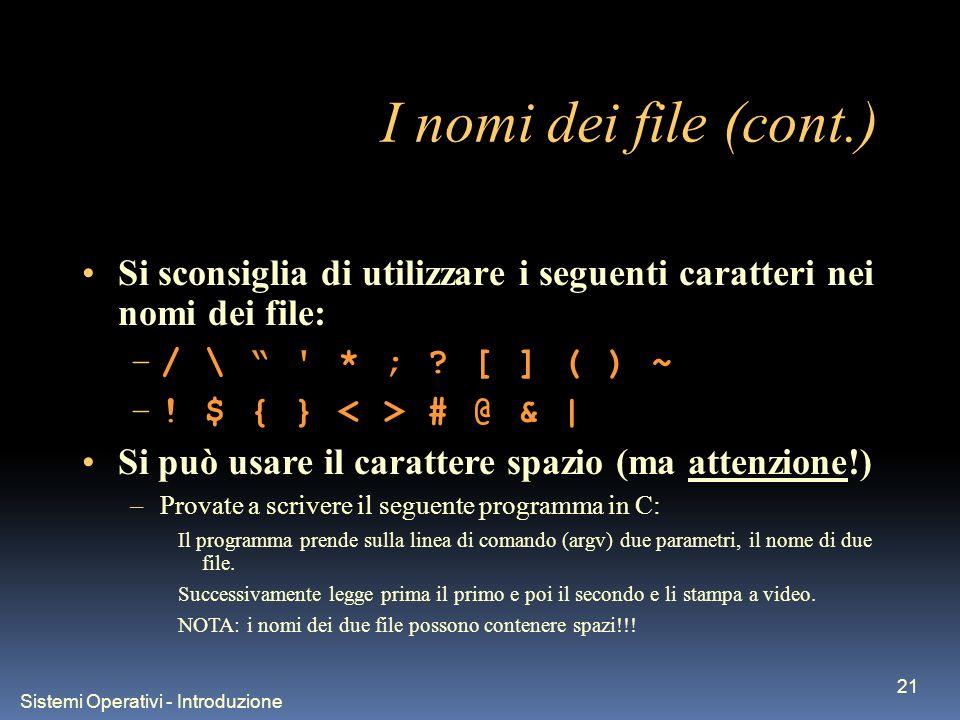 Sistemi Operativi - Introduzione 21 I nomi dei file (cont.) Si sconsiglia di utilizzare i seguenti caratteri nei nomi dei file: –/ \ * ; .