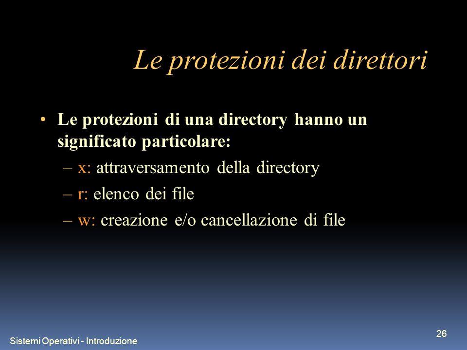 Sistemi Operativi - Introduzione 26 Le protezioni dei direttori Le protezioni di una directory hanno un significato particolare: –x: attraversamento della directory –r: elenco dei file –w: creazione e/o cancellazione di file