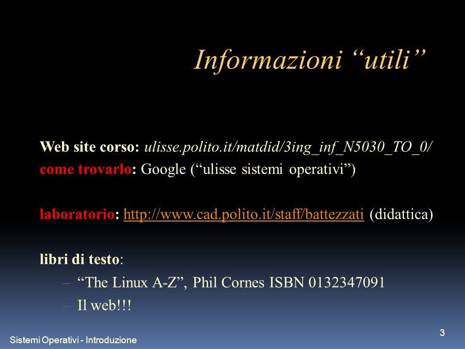 Sistemi Operativi - Introduzione 3 Informazioni utili Web site corso: ulisse.polito.it/matdid/3ing_inf_N5030_TO_0/ come trovarlo: Google (ulisse sistemi operativi) laboratorio: http://www.cad.polito.it/staff/battezzati (didattica)http://www.cad.polito.it/staff/battezzati libri di testo: –The Linux A-Z, Phil Cornes ISBN 0132347091 –Il web!!!