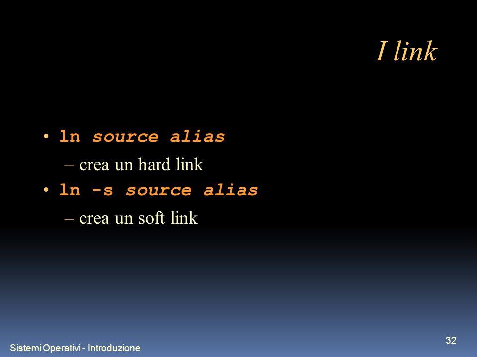 Sistemi Operativi - Introduzione 32 I link ln source alias –crea un hard link ln -s source alias –crea un soft link