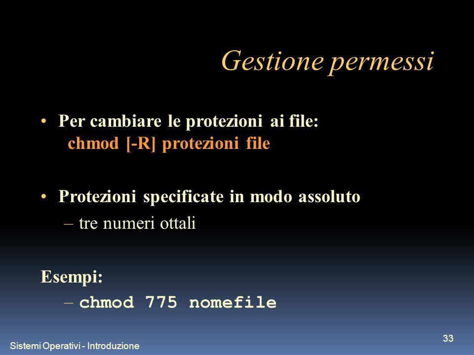 Sistemi Operativi - Introduzione 33 Gestione permessi Per cambiare le protezioni ai file: chmod [-R] protezioni file Protezioni specificate in modo assoluto –tre numeri ottali Esempi: – chmod 775 nomefile