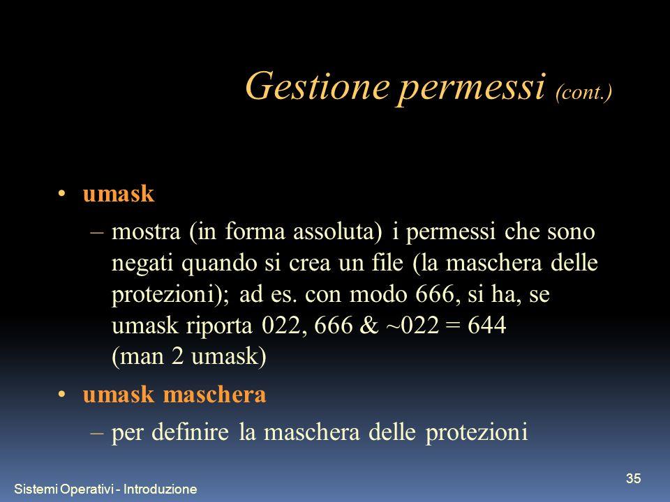 Sistemi Operativi - Introduzione 35 Gestione permessi (cont.) umask –mostra (in forma assoluta) i permessi che sono negati quando si crea un file (la maschera delle protezioni); ad es.