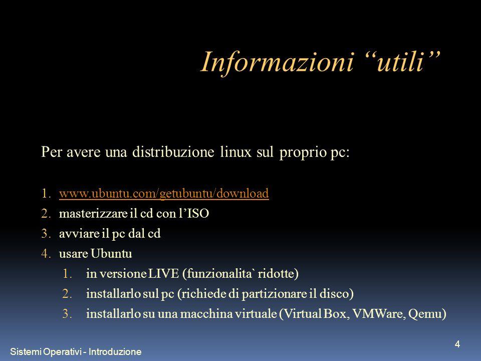 Sistemi Operativi - Introduzione 4 Informazioni utili Per avere una distribuzione linux sul proprio pc: 1.www.ubuntu.com/getubuntu/downloadwww.ubuntu.com/getubuntu/download 2.masterizzare il cd con lISO 3.avviare il pc dal cd 4.usare Ubuntu 1.in versione LIVE (funzionalita` ridotte) 2.installarlo sul pc (richiede di partizionare il disco) 3.installarlo su una macchina virtuale (Virtual Box, VMWare, Qemu)
