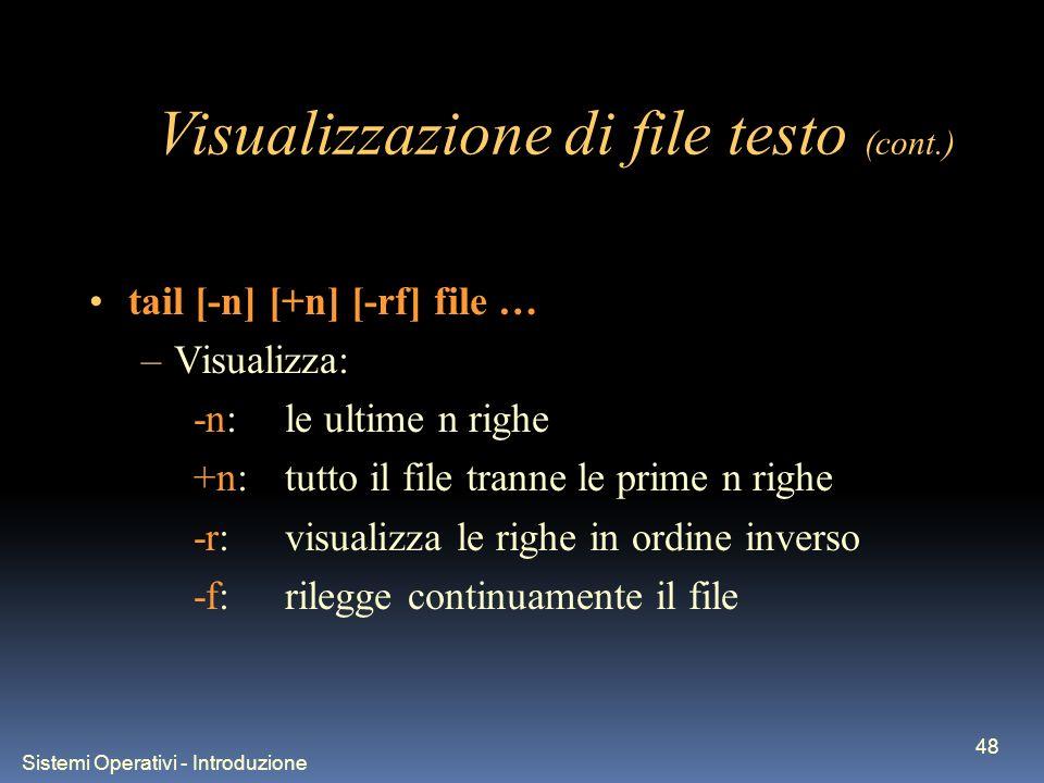 Sistemi Operativi - Introduzione 48 Visualizzazione di file testo (cont.) tail [-n] [+n] [-rf] file … –Visualizza: -n:le ultime n righe +n:tutto il file tranne le prime n righe -r:visualizza le righe in ordine inverso -f:rilegge continuamente il file