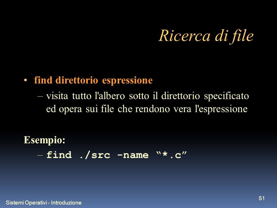 Sistemi Operativi - Introduzione 51 Ricerca di file find direttorio espressione –visita tutto l albero sotto il direttorio specificato ed opera sui file che rendono vera l espressione Esempio: – find./src -name *.c