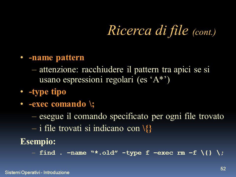 Sistemi Operativi - Introduzione 52 Ricerca di file (cont.) -name pattern –attenzione: racchiudere il pattern tra apici se si usano espressioni regolari (es A*) -type tipo -exec comando \; –esegue il comando specificato per ogni file trovato –i file trovati si indicano con \{} Esempio: – find.