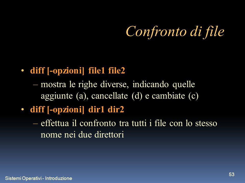 Sistemi Operativi - Introduzione 53 Confronto di file diff [-opzioni] file1 file2 –mostra le righe diverse, indicando quelle aggiunte (a), cancellate (d) e cambiate (c) diff [-opzioni] dir1 dir2 –effettua il confronto tra tutti i file con lo stesso nome nei due direttori