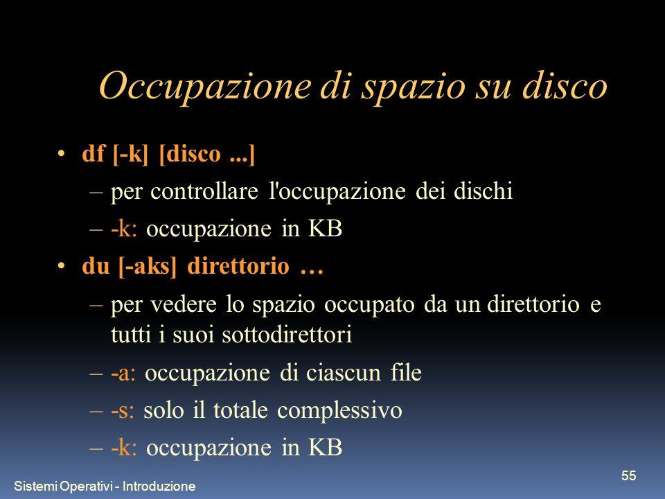Sistemi Operativi - Introduzione 55 Occupazione di spazio su disco df [-k] [disco...] –per controllare l occupazione dei dischi –-k: occupazione in KB du [-aks] direttorio … –per vedere lo spazio occupato da un direttorio e tutti i suoi sottodirettori –-a: occupazione di ciascun file –-s: solo il totale complessivo –-k: occupazione in KB