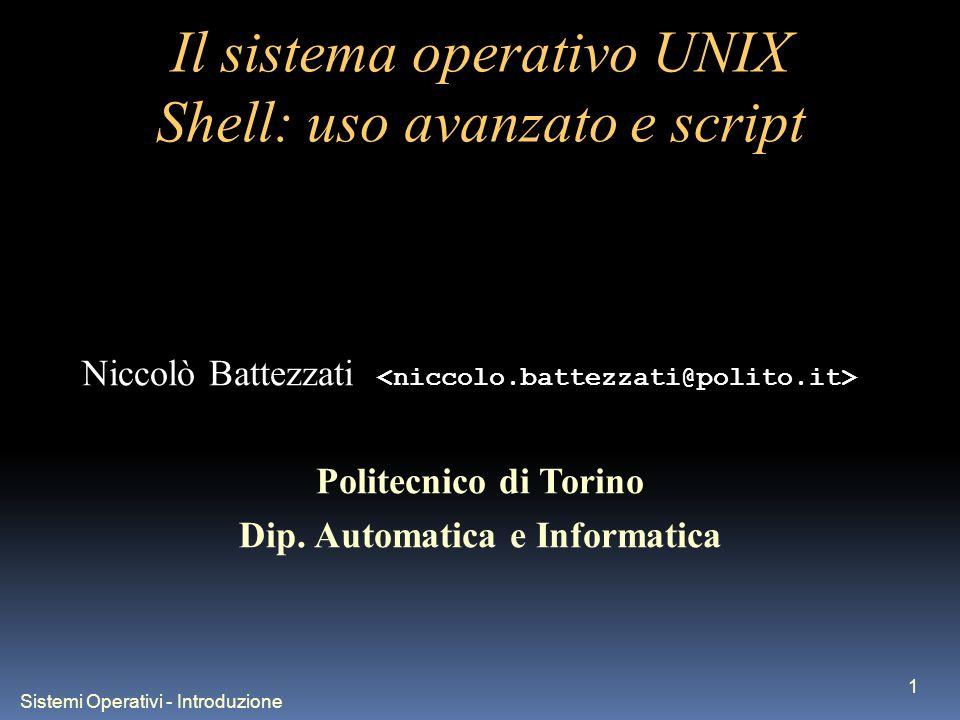 Sistemi Operativi - Introduzione 1 Il sistema operativo UNIX Shell: uso avanzato e script Niccolò Battezzati Politecnico di Torino Dip. Automatica e I