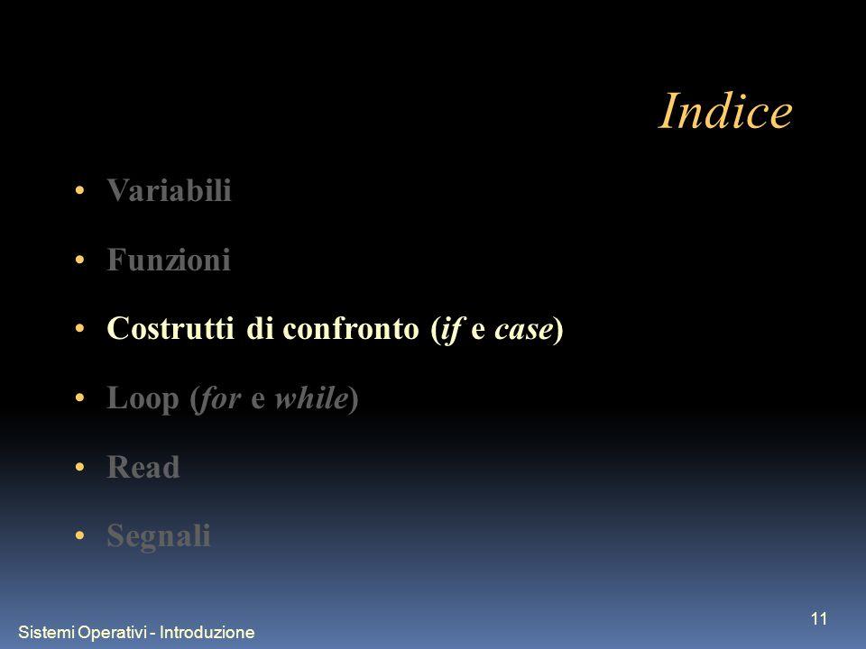 Sistemi Operativi - Introduzione 11 Indice Variabili Funzioni Costrutti di confronto (if e case) Loop (for e while) Read Segnali