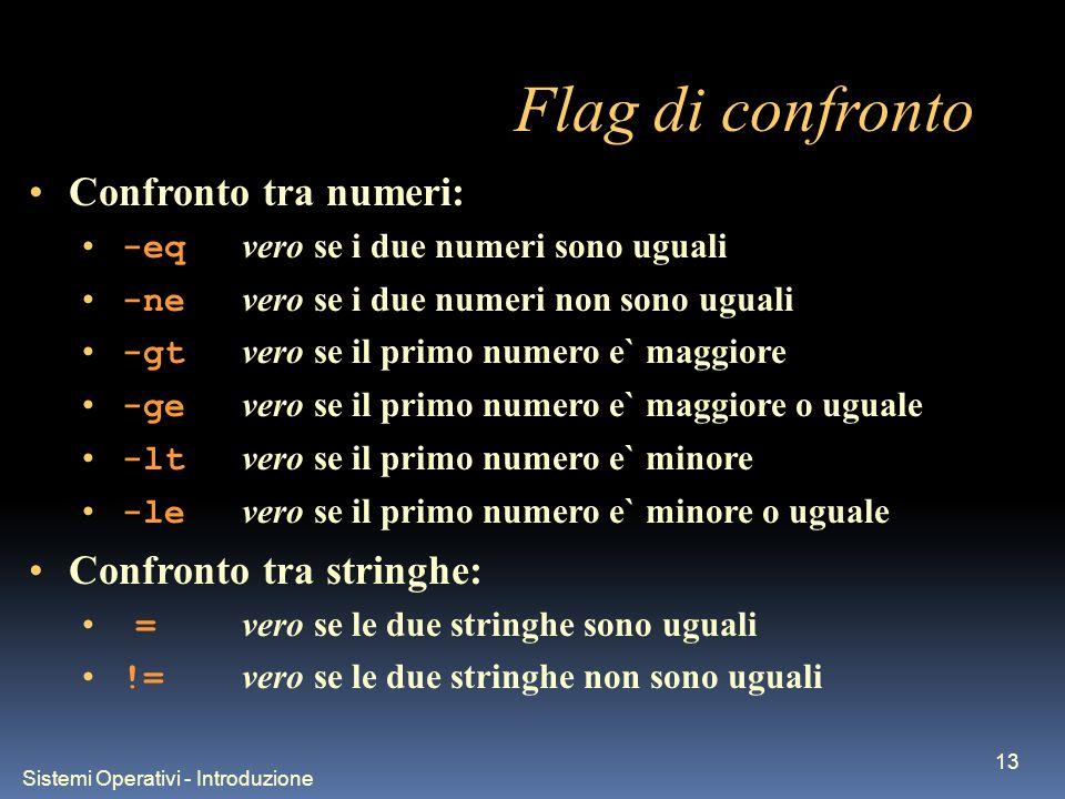 Sistemi Operativi - Introduzione 13 Flag di confronto Confronto tra numeri: -eq vero se i due numeri sono uguali -ne vero se i due numeri non sono ugu