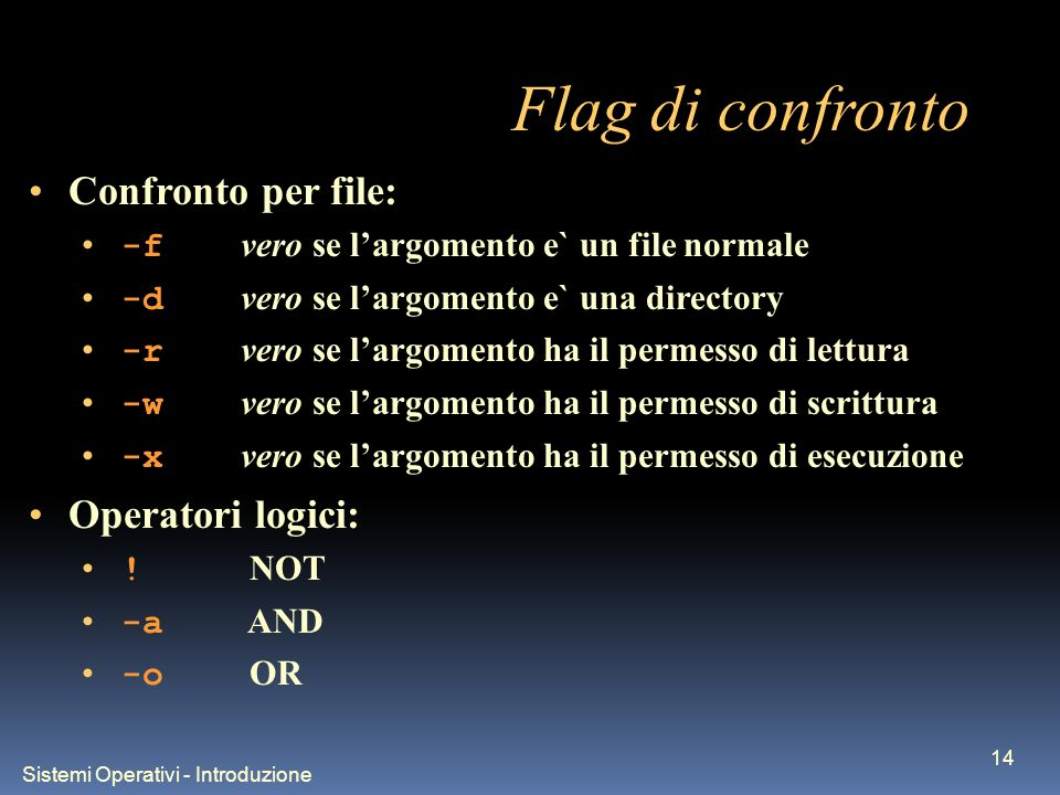 Sistemi Operativi - Introduzione 14 Flag di confronto Confronto per file: -f vero se largomento e` un file normale -d vero se largomento e` una direct