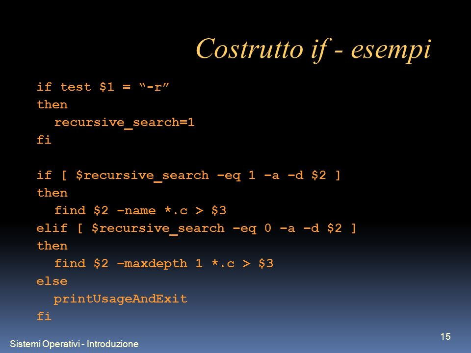Sistemi Operativi - Introduzione 15 Costrutto if - esempi if test $1 = -r then recursive_search=1 fi if [ $recursive_search –eq 1 –a –d $2 ] then find $2 –name *.c > $3 elif [ $recursive_search –eq 0 –a –d $2 ] then find $2 –maxdepth 1 *.c > $3 else printUsageAndExit fi