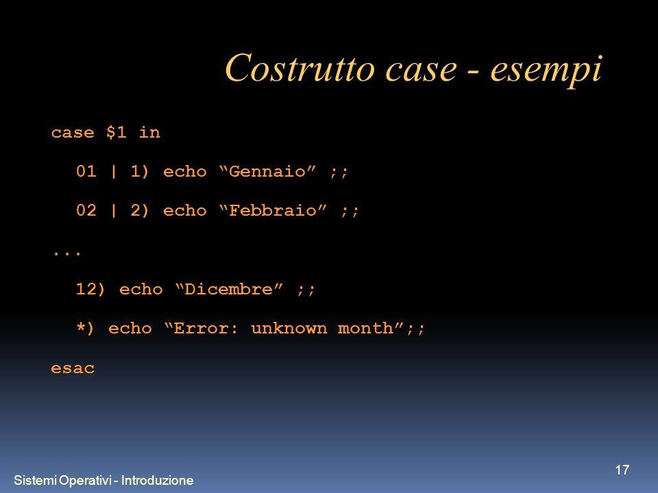 Sistemi Operativi - Introduzione 17 Costrutto case - esempi case $1 in 01 | 1) echo Gennaio ;; 02 | 2) echo Febbraio ;;... 12) echo Dicembre ;; *) ech