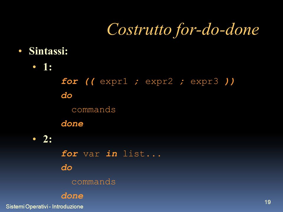 Sistemi Operativi - Introduzione 19 Costrutto for-do-done Sintassi: 1: for (( expr1 ; expr2 ; expr3 )) do commands done 2: for var in list...