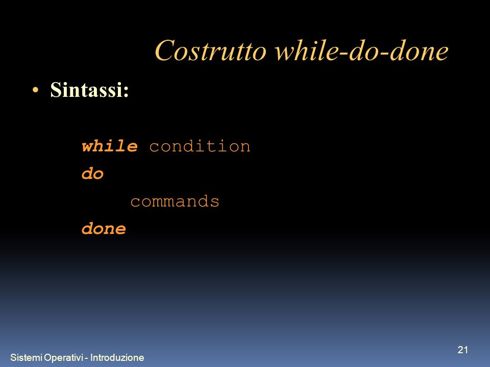Sistemi Operativi - Introduzione 21 Costrutto while-do-done Sintassi: while condition do commands done