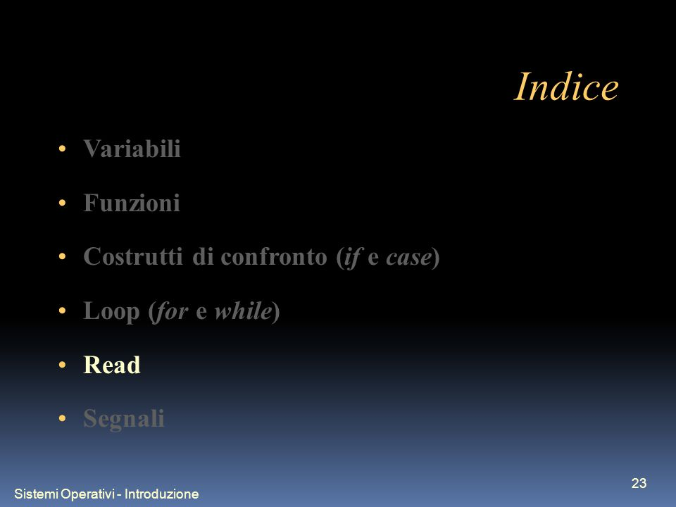 Sistemi Operativi - Introduzione 23 Indice Variabili Funzioni Costrutti di confronto (if e case) Loop (for e while) Read Segnali