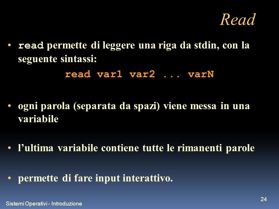 Sistemi Operativi - Introduzione 24 Read read permette di leggere una riga da stdin, con la seguente sintassi: read var1 var2... varN ogni parola (sep