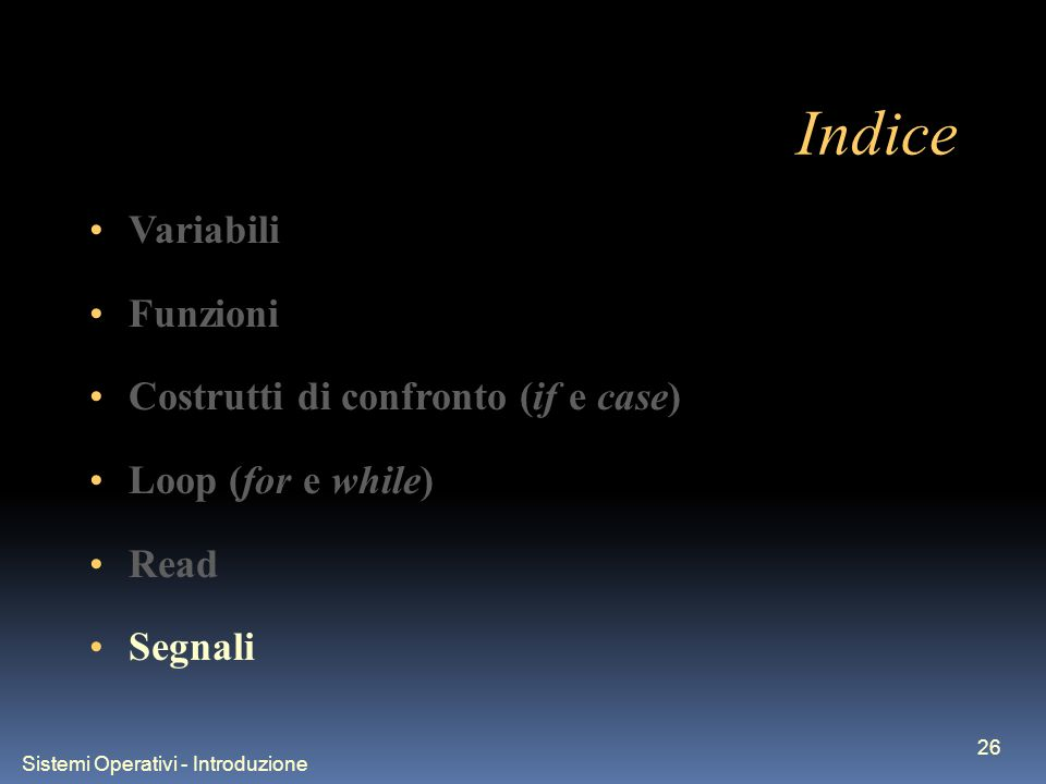 Sistemi Operativi - Introduzione 26 Indice Variabili Funzioni Costrutti di confronto (if e case) Loop (for e while) Read Segnali