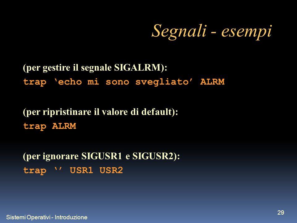 Sistemi Operativi - Introduzione 29 Segnali - esempi (per gestire il segnale SIGALRM): trap echo mi sono svegliato ALRM (per ripristinare il valore di default): trap ALRM (per ignorare SIGUSR1 e SIGUSR2): trap USR1 USR2