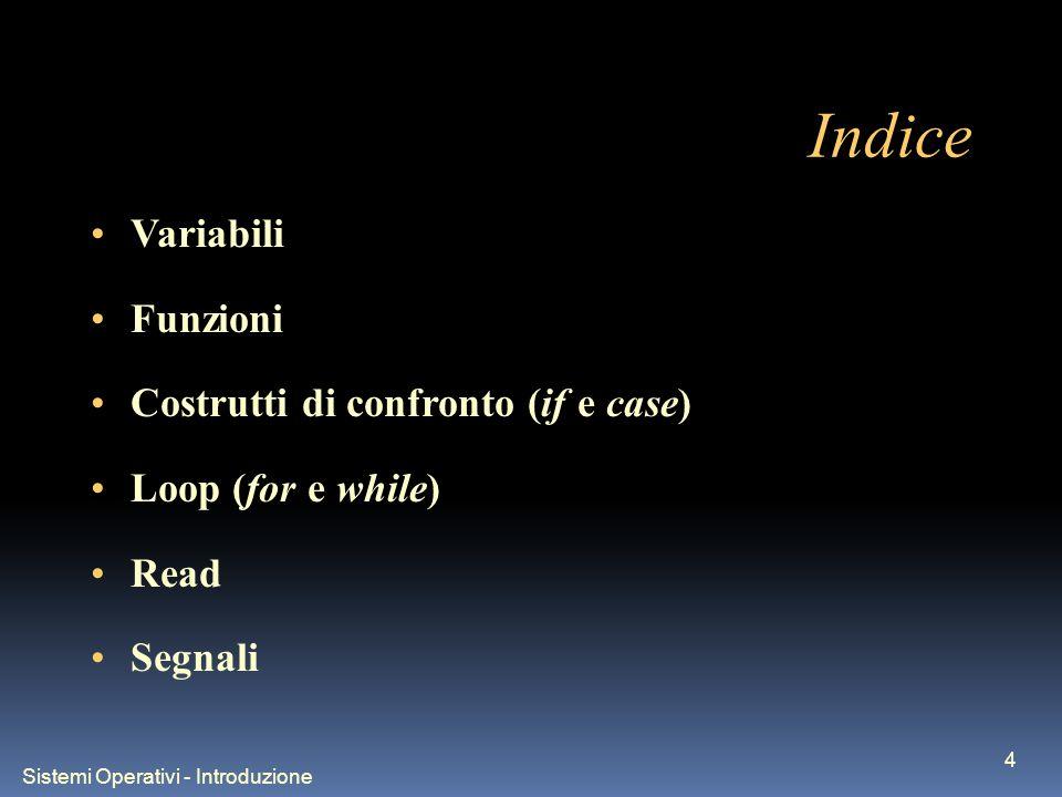 Sistemi Operativi - Introduzione 4 Indice Variabili Funzioni Costrutti di confronto (if e case) Loop (for e while) Read Segnali