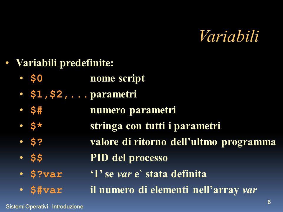 Sistemi Operativi - Introduzione 7 Variabili - array Sono gestite variabili vettoriali unidimensionali: Esempi: var=(1 2 5 ciao) echo ${var[0]} echo ${var[1-3]} Utili nelle funzioni: BASH_ARGV[] e BASH_ARGC
