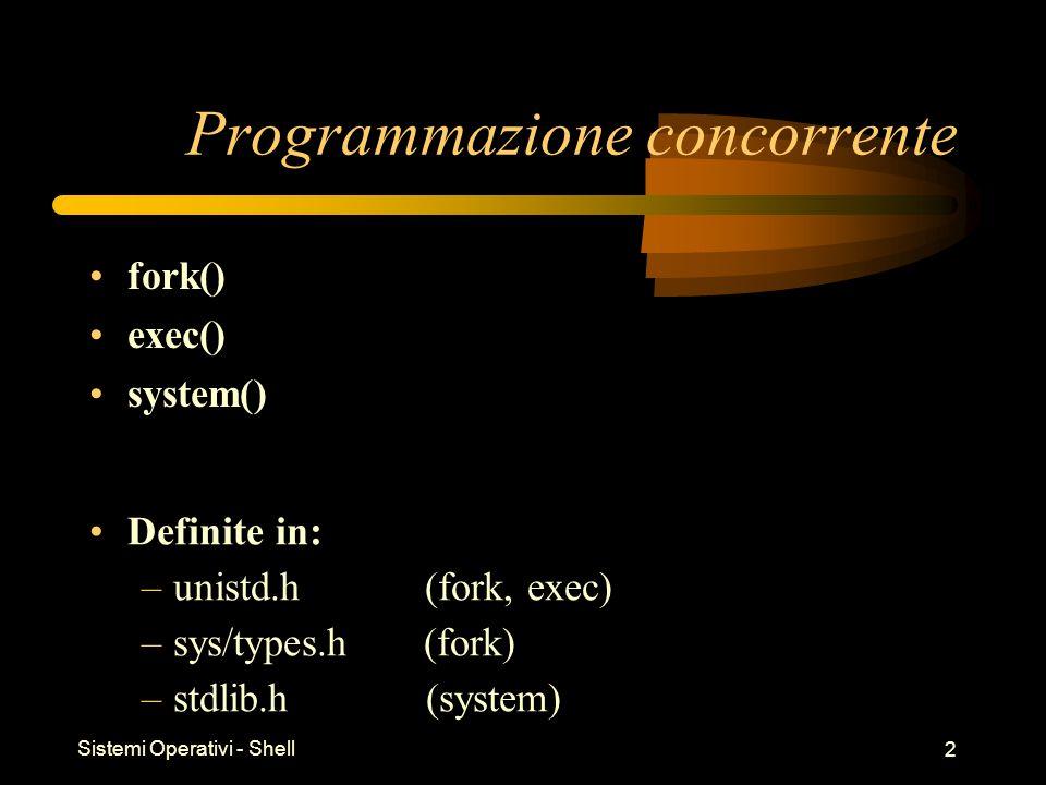Sistemi Operativi - Shell 2 Programmazione concorrente fork() exec() system() Definite in: –unistd.h (fork, exec) –sys/types.h (fork) –stdlib.h (syste