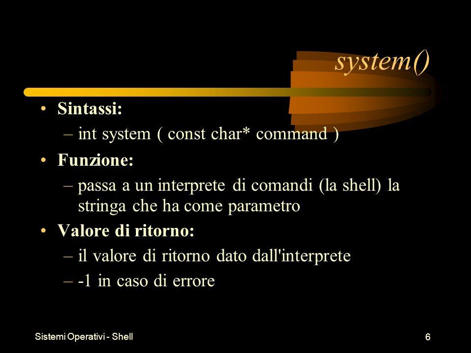 Sistemi Operativi - Shell 6 system() Sintassi: –int system ( const char* command ) Funzione: –passa a un interprete di comandi (la shell) la stringa che ha come parametro Valore di ritorno: –il valore di ritorno dato dall interprete –-1 in caso di errore