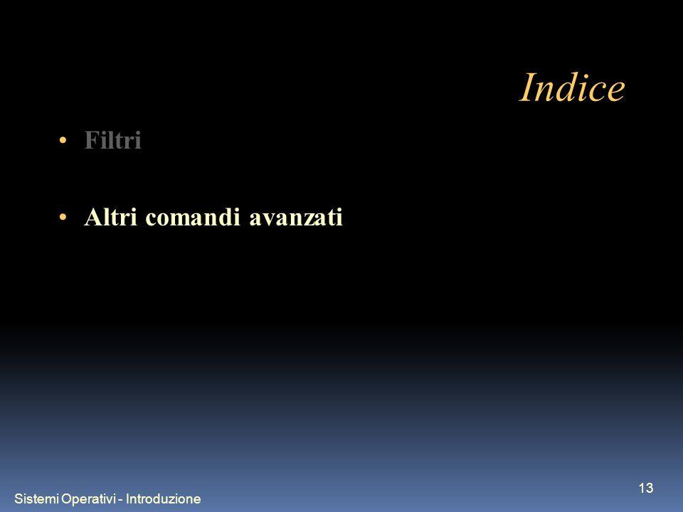 Sistemi Operativi - Introduzione 13 Indice Filtri Altri comandi avanzati