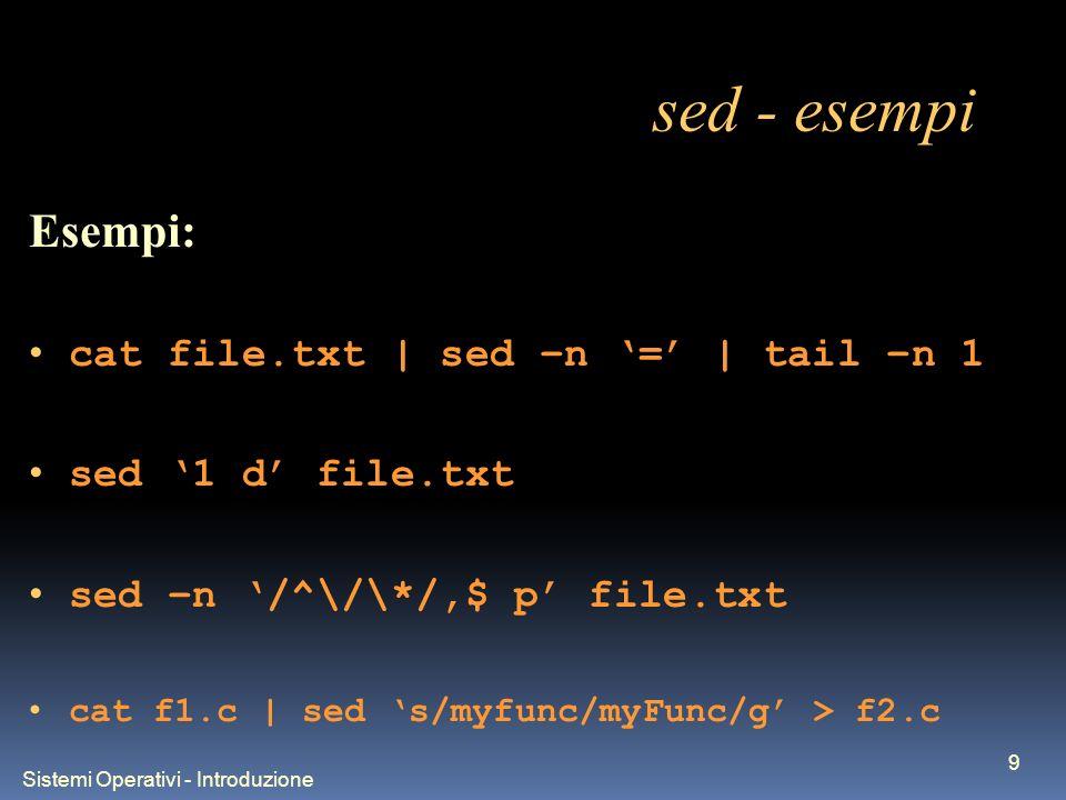 Sistemi Operativi - Introduzione 9 sed - esempi Esempi: cat file.txt | sed –n = | tail –n 1 sed 1 d file.txt sed –n /^\/\*/,$ p file.txt cat f1.c | sed s/myfunc/myFunc/g > f2.c