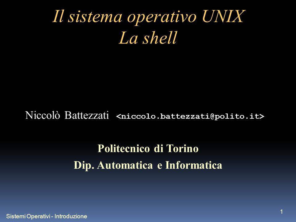 Sistemi Operativi - Introduzione 1 Il sistema operativo UNIX La shell Niccolò Battezzati Politecnico di Torino Dip.