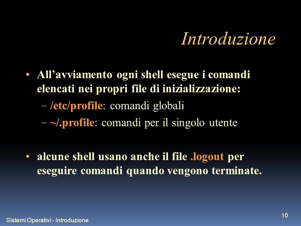 Sistemi Operativi - Introduzione 10 Introduzione Allavviamento ogni shell esegue i comandi elencati nei propri file di inizializzazione: – /etc/profile: comandi globali – ~/.profile: comandi per il singolo utente alcune shell usano anche il file.logout per eseguire comandi quando vengono terminate.