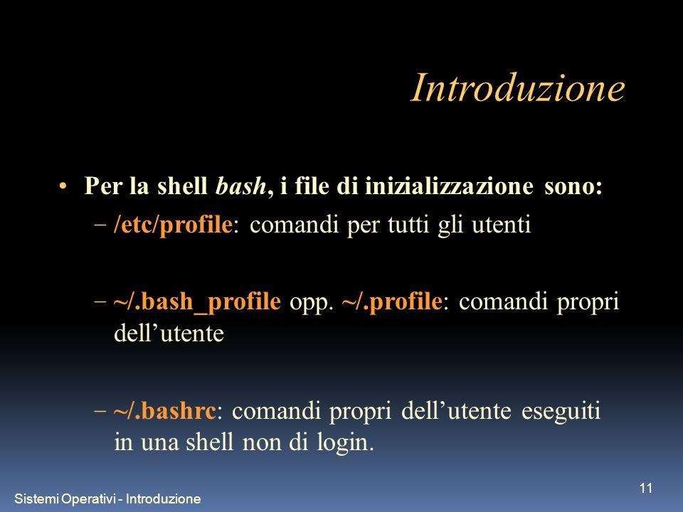 Sistemi Operativi - Introduzione 11 Introduzione Per la shell bash, i file di inizializzazione sono: – /etc/profile: comandi per tutti gli utenti – ~/.bash_profile opp.