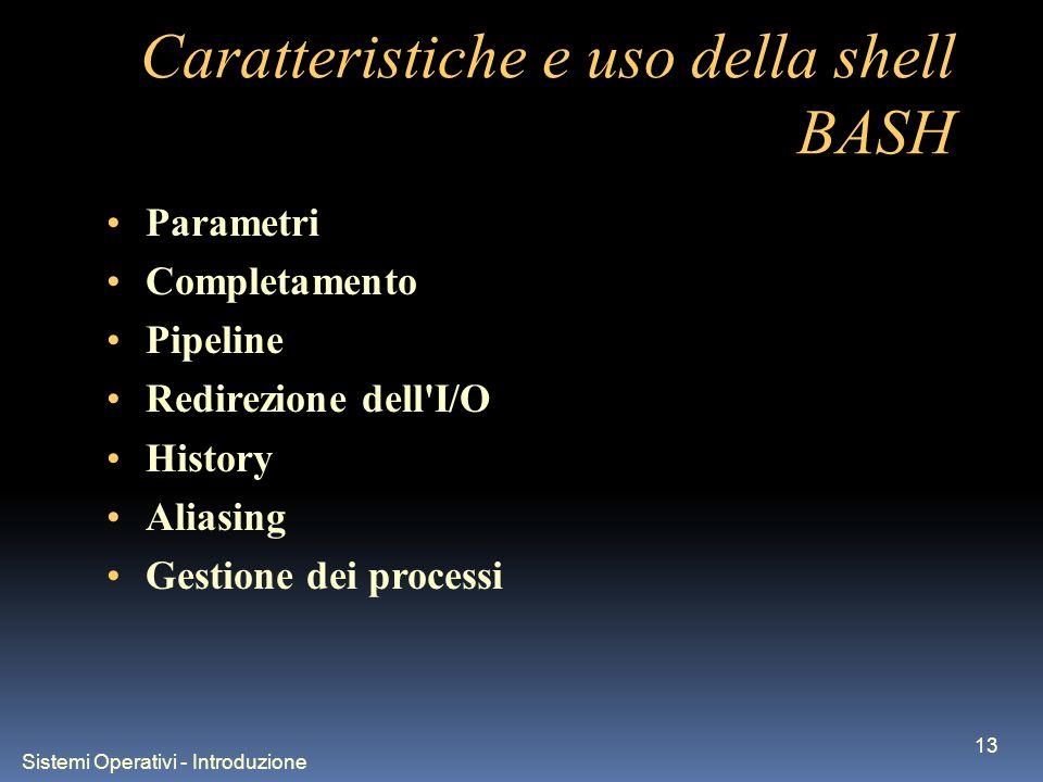 Sistemi Operativi - Introduzione 13 Caratteristiche e uso della shell BASH Parametri Completamento Pipeline Redirezione dell I/O History Aliasing Gestione dei processi