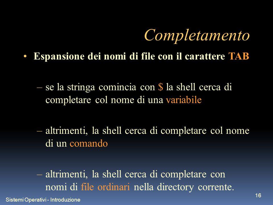 Sistemi Operativi - Introduzione 16 Completamento Espansione dei nomi di file con il carattere TAB –se la stringa comincia con $ la shell cerca di completare col nome di una variabile –altrimenti, la shell cerca di completare col nome di un comando –altrimenti, la shell cerca di completare con nomi di file ordinari nella directory corrente.