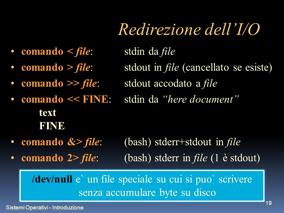 Sistemi Operativi - Introduzione 19 Redirezione dellI/O comando < file:stdin da file comando > file:stdout in file (cancellato se esiste) comando >> file:stdout accodato a file comando << FINE:stdin da here document text FINE comando &> file:(bash) stderr+stdout in file comando 2> file:(bash) stderr in file (1 è stdout)