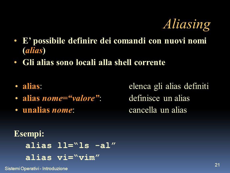 Sistemi Operativi - Introduzione 21 Aliasing E possibile definire dei comandi con nuovi nomi (alias) Gli alias sono locali alla shell corrente alias:elenca gli alias definiti alias nome=valore:definisce un alias unalias nome:cancella un alias Esempi: alias ll=ls -al alias vi=vim