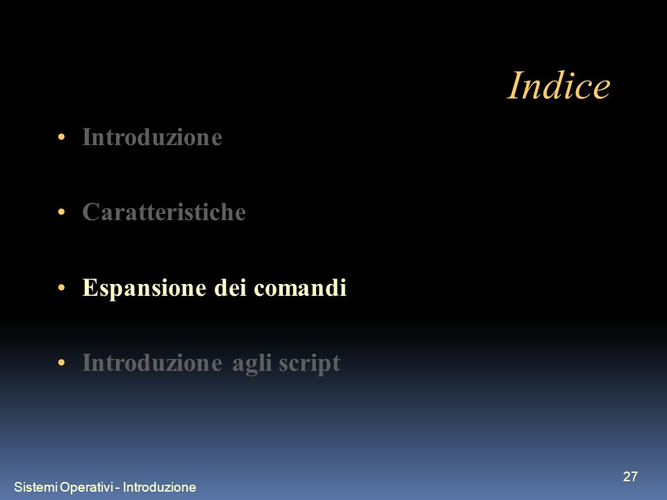 Sistemi Operativi - Introduzione 27 Indice Introduzione Caratteristiche Espansione dei comandi Introduzione agli script