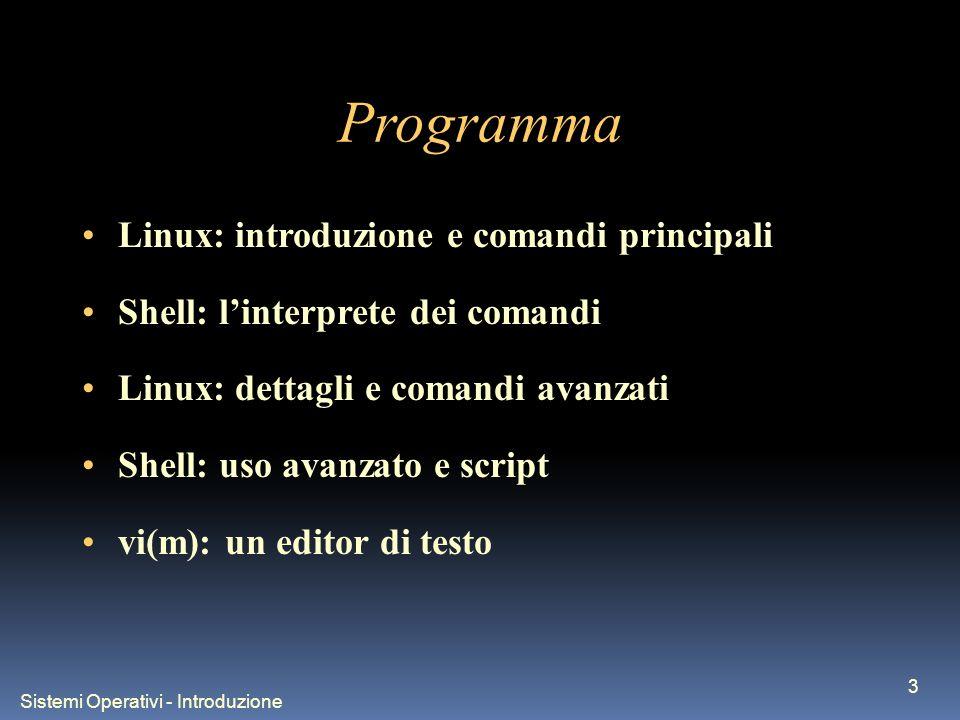 Sistemi Operativi - Introduzione 3 Programma Linux: introduzione e comandi principali Shell: linterprete dei comandi Linux: dettagli e comandi avanzati Shell: uso avanzato e script vi(m): un editor di testo