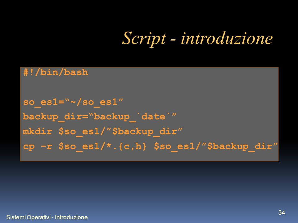 Sistemi Operativi - Introduzione 34 Script - introduzione #!/bin/bash so_es1=~/so_es1 backup_dir=backup_`date` mkdir $so_es1/$backup_dir cp –r $so_es1/*.{c,h} $so_es1/$backup_dir