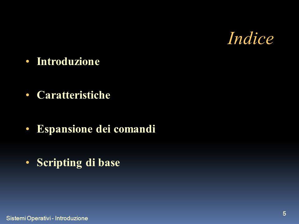 Sistemi Operativi - Introduzione 5 Indice Introduzione Caratteristiche Espansione dei comandi Scripting di base