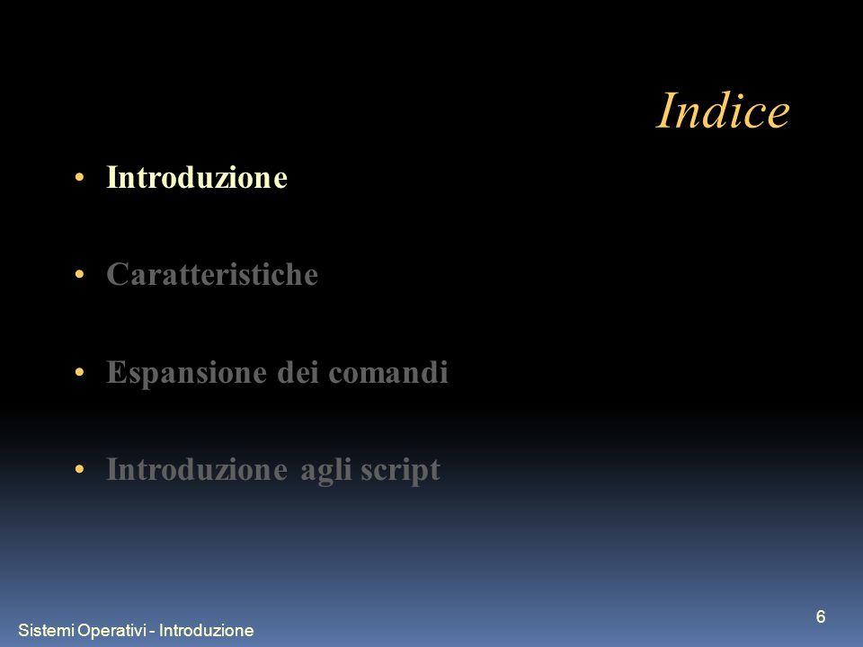 Sistemi Operativi - Introduzione 6 Indice Introduzione Caratteristiche Espansione dei comandi Introduzione agli script